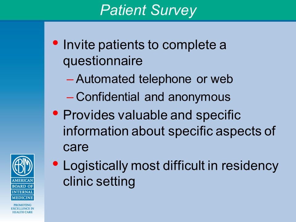 Patient Survey Invite patients to complete a questionnaire –Automated telephone or web –Confidential and anonymous Provides valuable and specific information about specific aspects of care Logistically most difficult in residency clinic setting