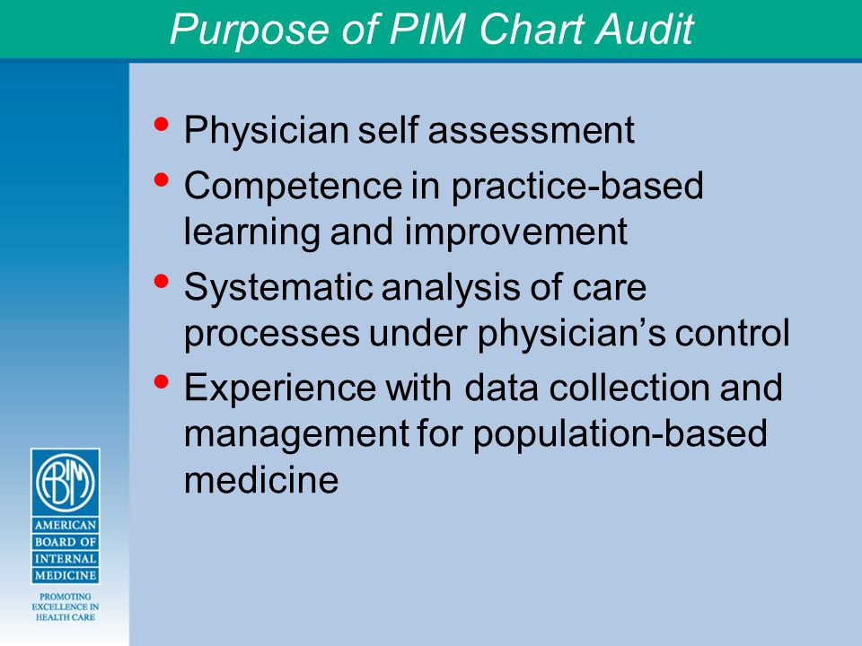 Purpose of PIM Chart Audit Physician self assessment Competence in practice-based learning and improvement Systematic analysis of care processes under physician's control Experience with data collection and management for population-based medicine