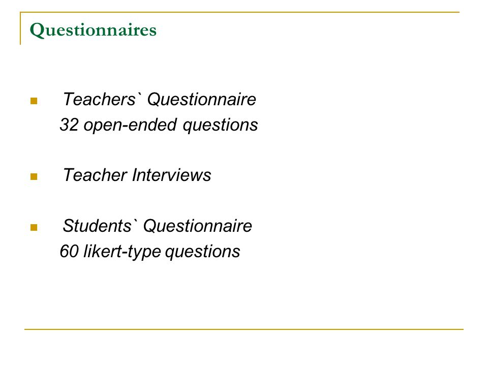 Questionnaires Teachers` Questionnaire 32 open-ended questions Teacher Interviews Students` Questionnaire 60 likert-type questions