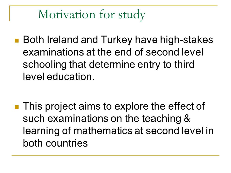 Situation in Ireland Lyons, Lynch, Close, Sheerin & Boland (2003- Inside Classrooms) and Hourigan & O`Donoghue (2007) have expressed that the teaching and learning of mathematics in Irish post-primary schools: is focused on examination results, there is pressure on teachers and students, there is an emphasis on procedural skills.