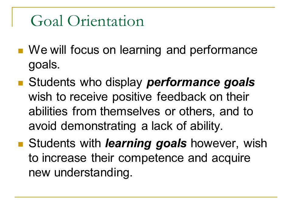 Goal Orientation We will focus on learning and performance goals.