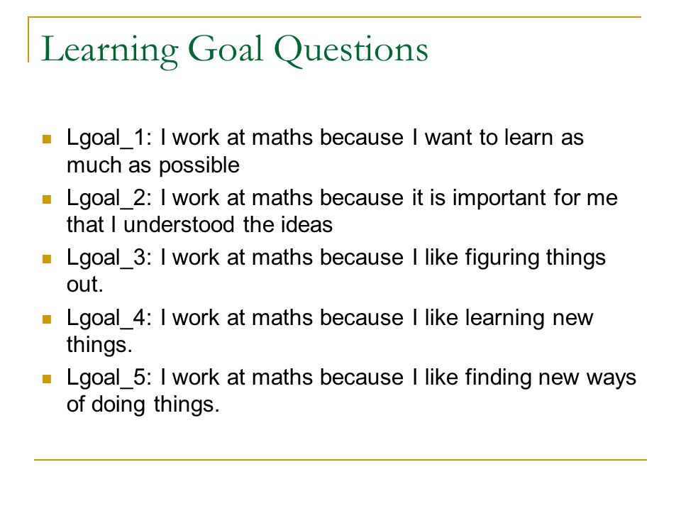 Learning Goal Questions Lgoal_1: I work at maths because I want to learn as much as possible Lgoal_2: I work at maths because it is important for me that I understood the ideas Lgoal_3: I work at maths because I like figuring things out.