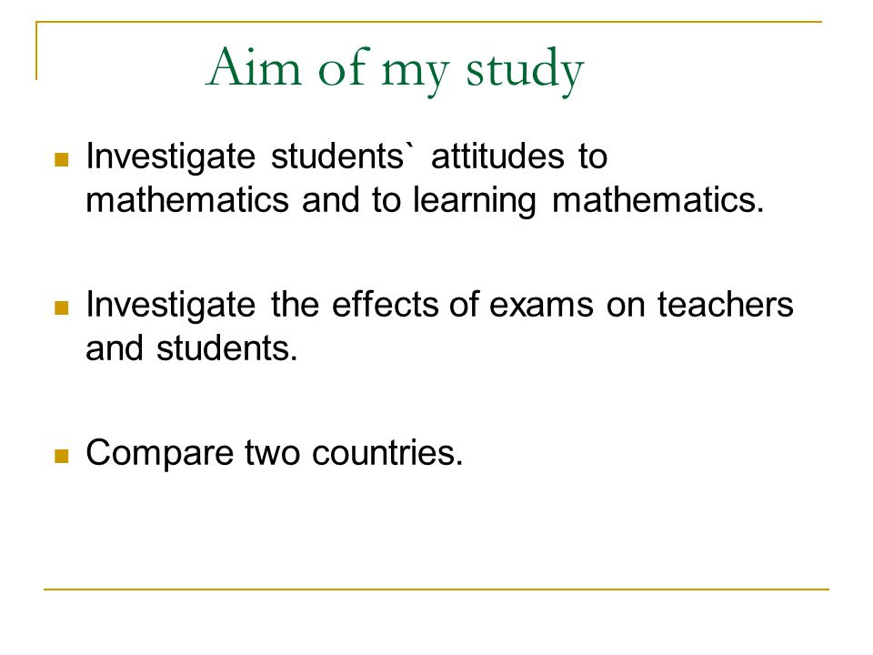 Aim of my study Investigate students` attitudes to mathematics and to learning mathematics.