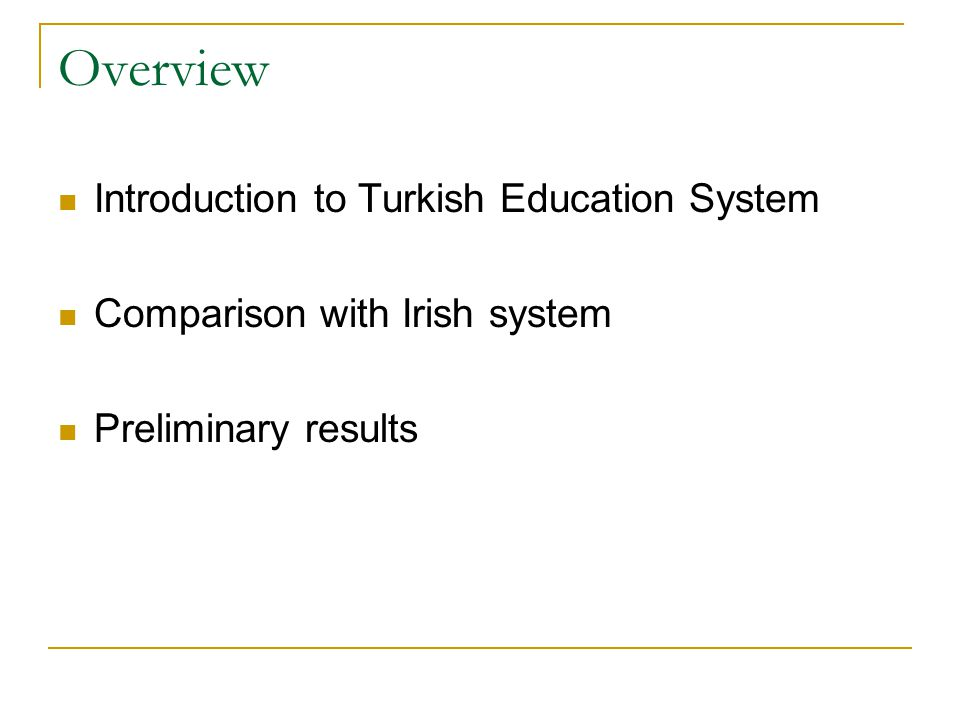Overview Introduction to Turkish Education System Comparison with Irish system Preliminary results