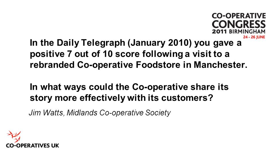 In the Daily Telegraph (January 2010) you gave a positive 7 out of 10 score following a visit to a rebranded Co-operative Foodstore in Manchester. In