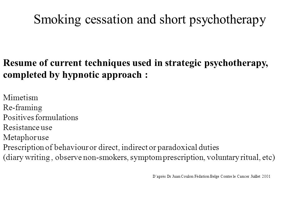Smoking cessation and short psychotherapy Resume of current techniques used in strategic psychotherapy, completed by hypnotic approach : Mimetism Re-framing Positives formulations Resistance use Metaphor use Prescription of behaviour or direct, indirect or paradoxical duties (diary writing, observe non-smokers, symptom prescription, voluntary ritual, etc) D'après Dr Juan Coulon Fédation Belge Contre le Cancer Juillet 2001