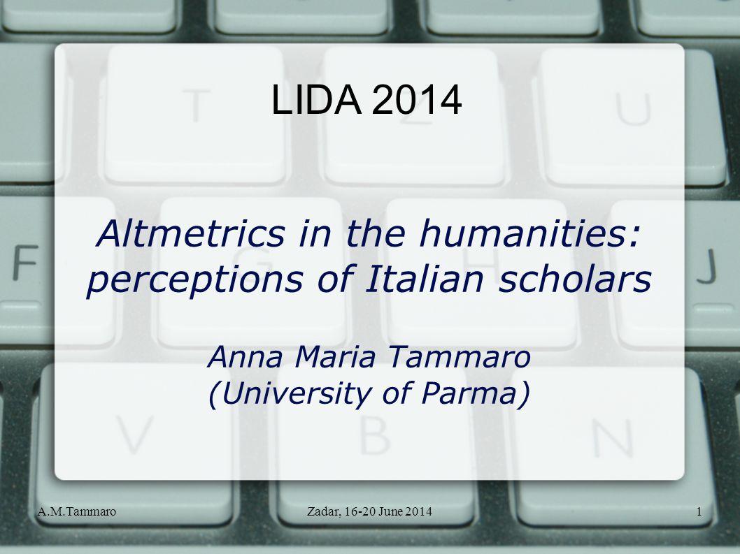 A.M.TammaroZadar, 16-20 June 20141 LIDA 2014 Altmetrics in the humanities: perceptions of Italian scholars Anna Maria Tammaro (University of Parma)
