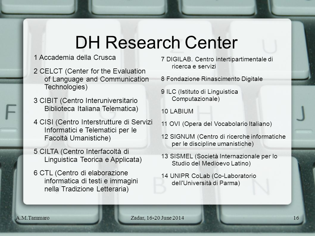 A.M.TammaroZadar, 16-20 June 201416 DH Research Center 1 Accademia della Crusca 2 CELCT (Center for the Evaluation of Language and Communication Techn
