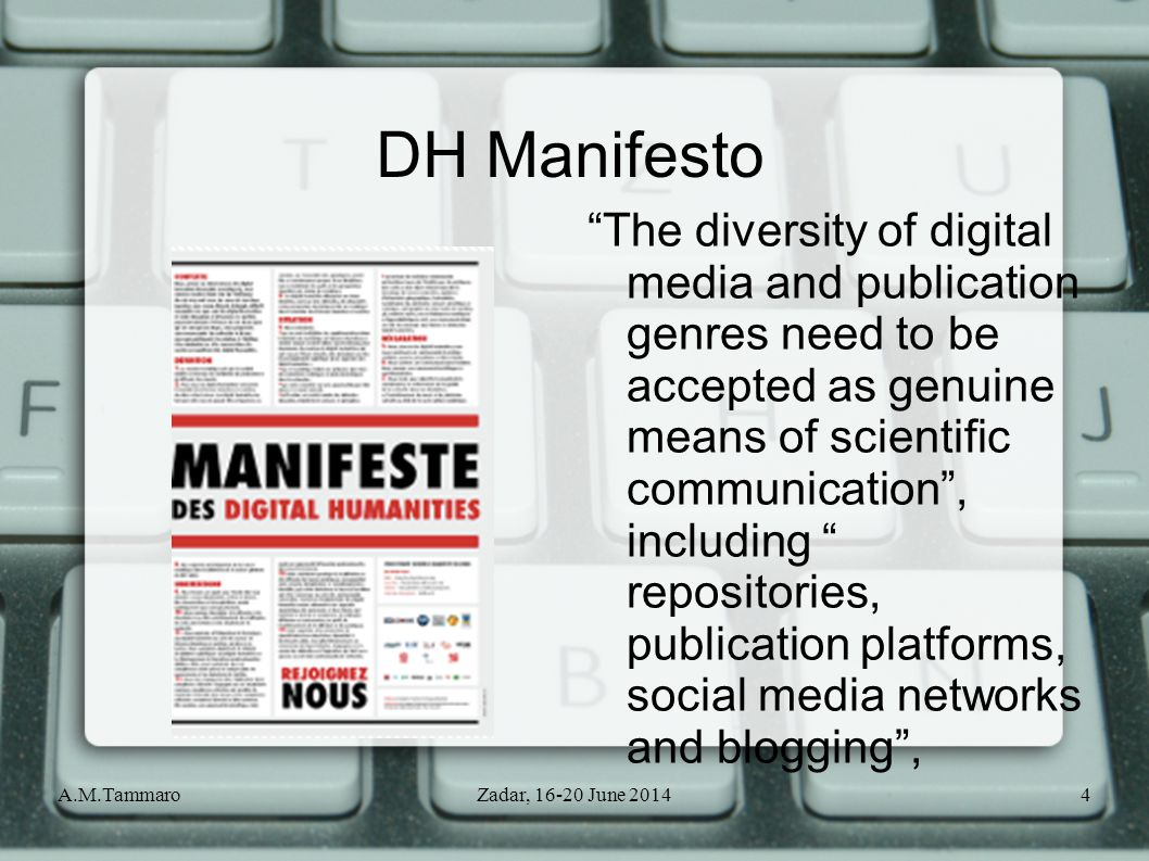 A.M.TammaroZadar, 16-20 June 20144 DH Manifesto The diversity of digital media and publication genres need to be accepted as genuine means of scientific communication , including repositories, publication platforms, social media networks and blogging ,