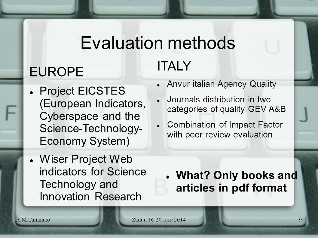 A.M.TammaroZadar, 16-20 June 20149 EUROPE Project EICSTES (European Indicators, Cyberspace and the Science-Technology- Economy System) Wiser Project Web indicators for Science Technology and Innovation Research Evaluation methods ITALY Anvur italian Agency Quality Journals distribution in two categories of quality GEV A&B Combination of Impact Factor with peer review evaluation What.