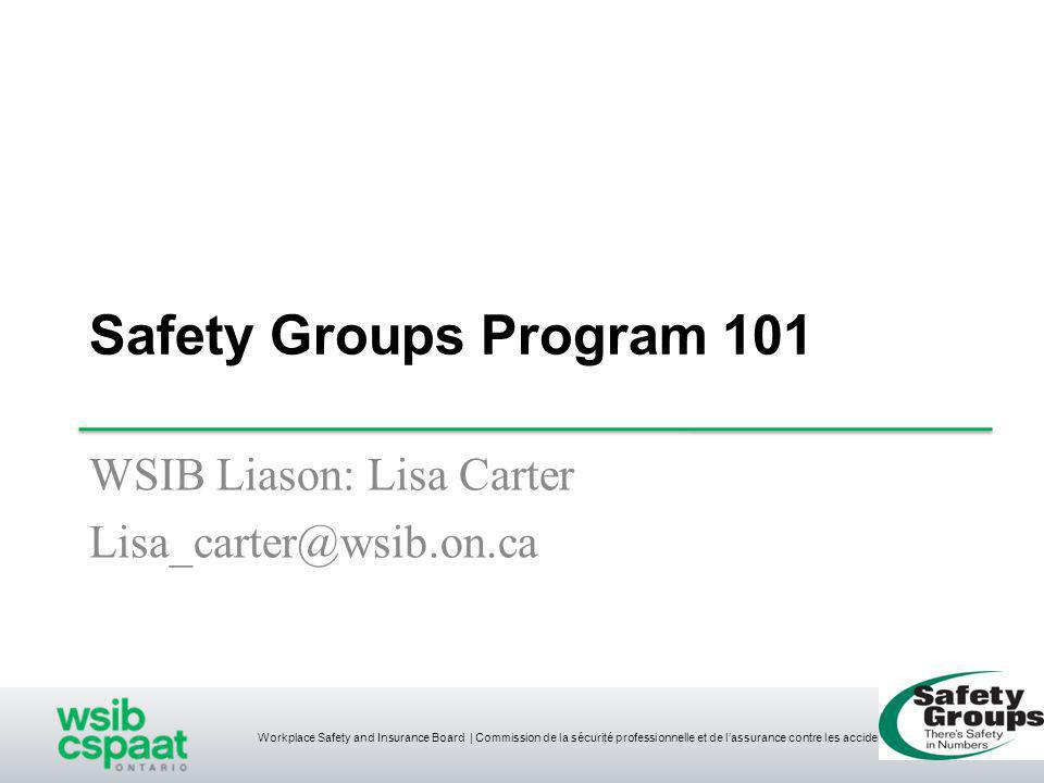 Workplace Safety and Insurance Board | Commission de la sécurité professionnelle et de l'assurance contre les accidents du travail Safety Groups Program 101 WSIB Liason: Lisa Carter Lisa_carter@wsib.on.ca 1