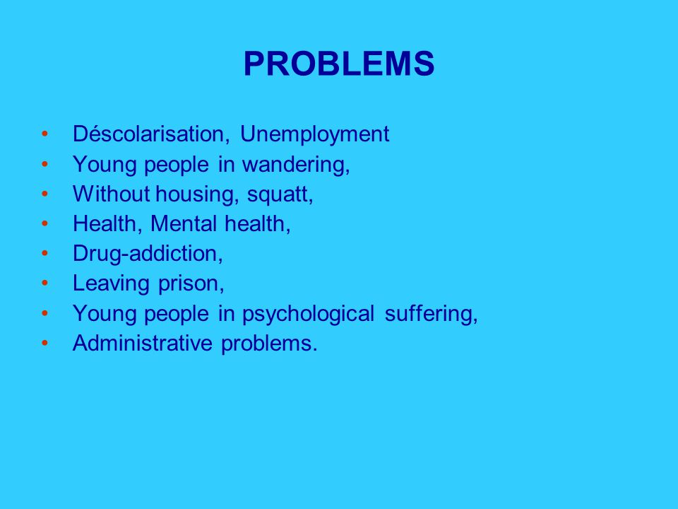 PROBLEMS Déscolarisation, Unemployment Young people in wandering, Without housing, squatt, Health, Mental health, Drug-addiction, Leaving prison, Young people in psychological suffering, Administrative problems.
