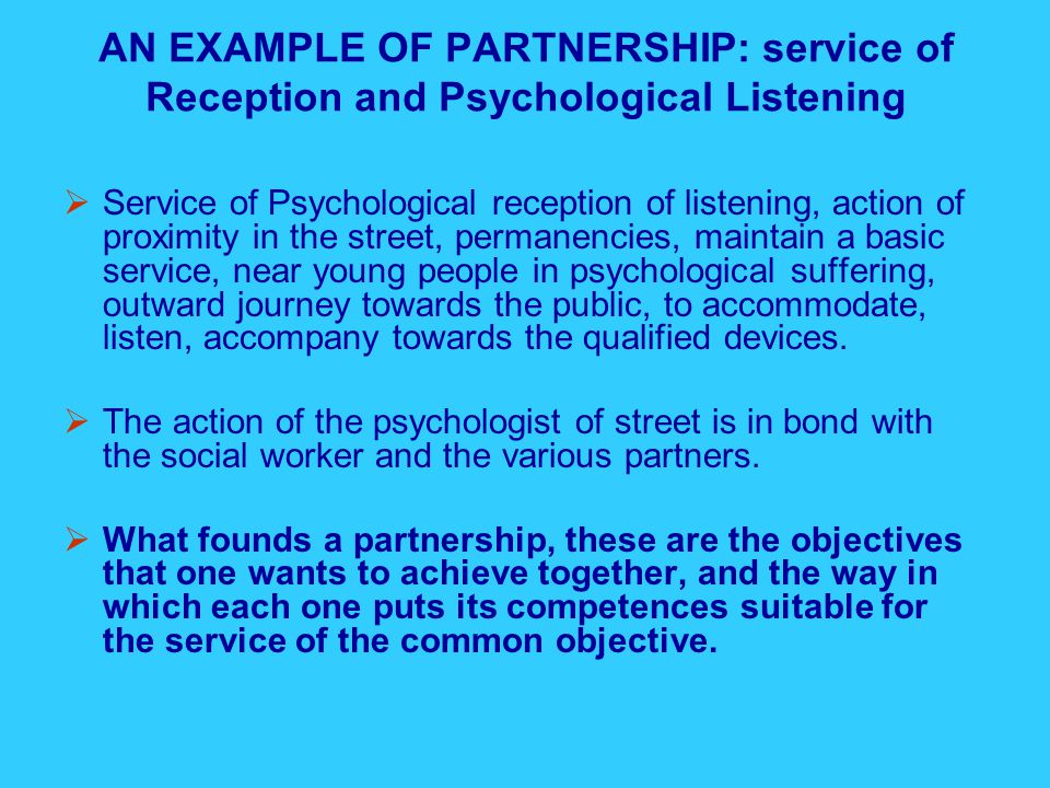 AN EXAMPLE OF PARTNERSHIP: service of Reception and Psychological Listening  Service of Psychological reception of listening, action of proximity in the street, permanencies, maintain a basic service, near young people in psychological suffering, outward journey towards the public, to accommodate, listen, accompany towards the qualified devices.