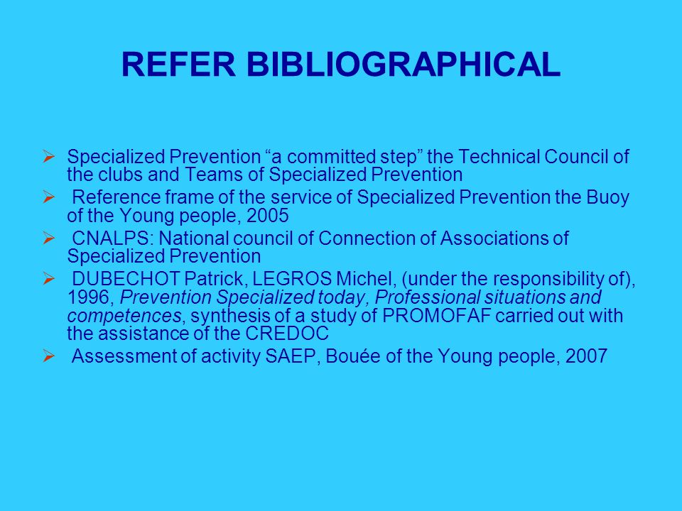 REFER BIBLIOGRAPHICAL  Specialized Prevention a committed step the Technical Council of the clubs and Teams of Specialized Prevention  Reference frame of the service of Specialized Prevention the Buoy of the Young people, 2005  CNALPS: National council of Connection of Associations of Specialized Prevention  DUBECHOT Patrick, LEGROS Michel, (under the responsibility of), 1996, Prevention Specialized today, Professional situations and competences, synthesis of a study of PROMOFAF carried out with the assistance of the CREDOC  Assessment of activity SAEP, Bouée of the Young people, 2007
