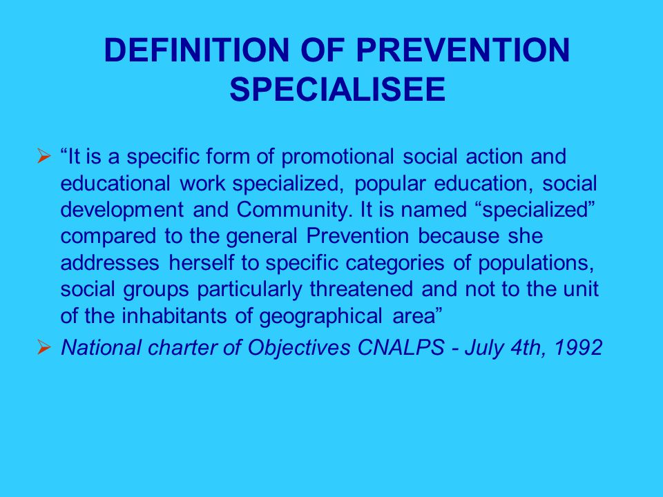 LEGISLATIVE FRAMEWORK  The decree of July 4th, 1972 and the law of June 30th, 1975 on the social institutions determine the Specialized prevention action.