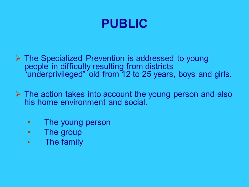 PUBLIC  The Specialized Prevention is addressed to young people in difficulty resulting from districts underprivileged old from 12 to 25 years, boys and girls.