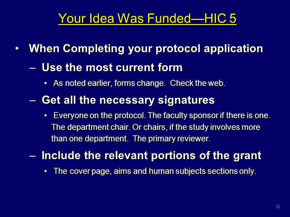23 Your Idea Was Funded—HIC 5 When Completing your protocol application – Use the most current form As noted earlier, forms change.