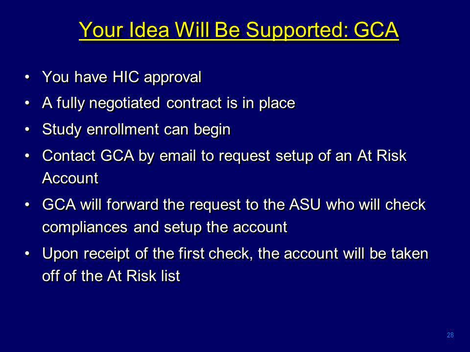 28 Your Idea Will Be Supported: GCA You have HIC approval A fully negotiated contract is in place Study enrollment can begin Contact GCA by email to request setup of an At Risk Account GCA will forward the request to the ASU who will check compliances and setup the account Upon receipt of the first check, the account will be taken off of the At Risk list You have HIC approval A fully negotiated contract is in place Study enrollment can begin Contact GCA by email to request setup of an At Risk Account GCA will forward the request to the ASU who will check compliances and setup the account Upon receipt of the first check, the account will be taken off of the At Risk list