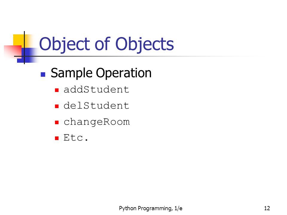 Python Programming, 1/e12 Object of Objects Sample Operation addStudent delStudent changeRoom Etc.