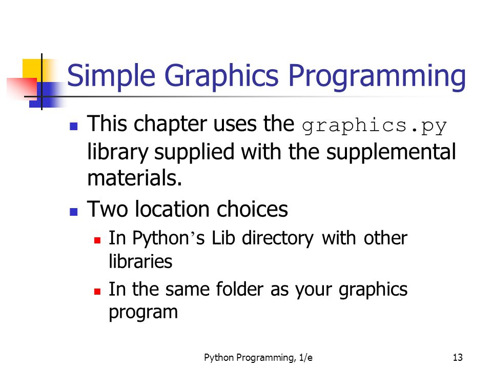 Python Programming, 1/e13 Simple Graphics Programming This chapter uses the graphics.py library supplied with the supplemental materials. Two location