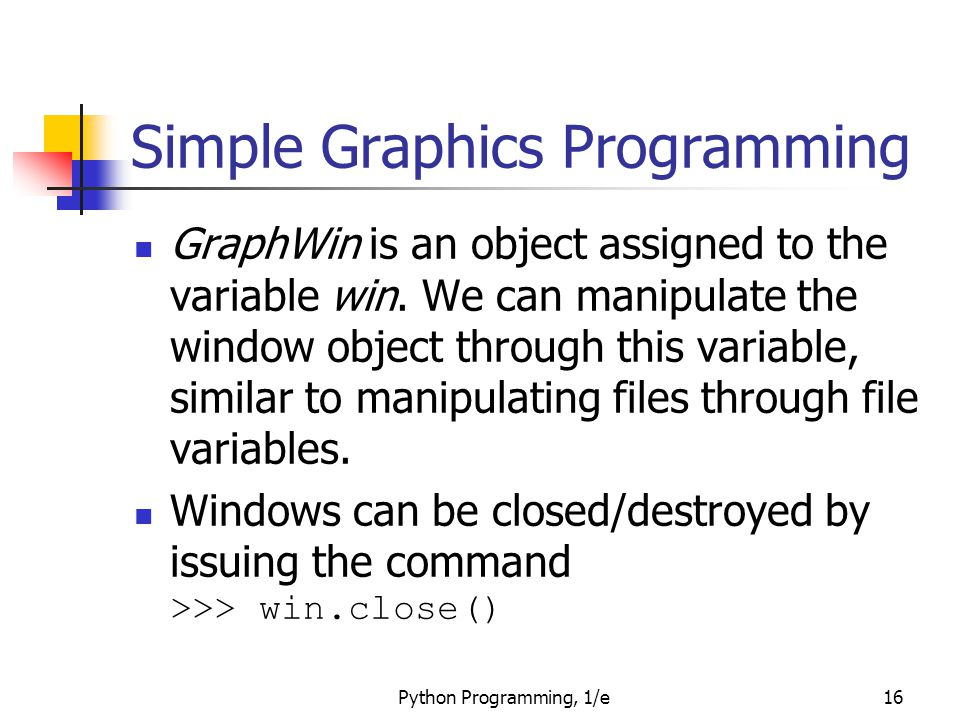 Python Programming, 1/e16 Simple Graphics Programming GraphWin is an object assigned to the variable win. We can manipulate the window object through
