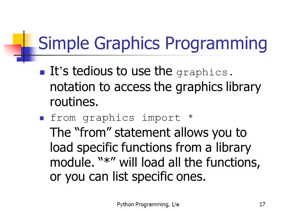 Python Programming, 1/e17 Simple Graphics Programming It ' s tedious to use the graphics. notation to access the graphics library routines. from graph