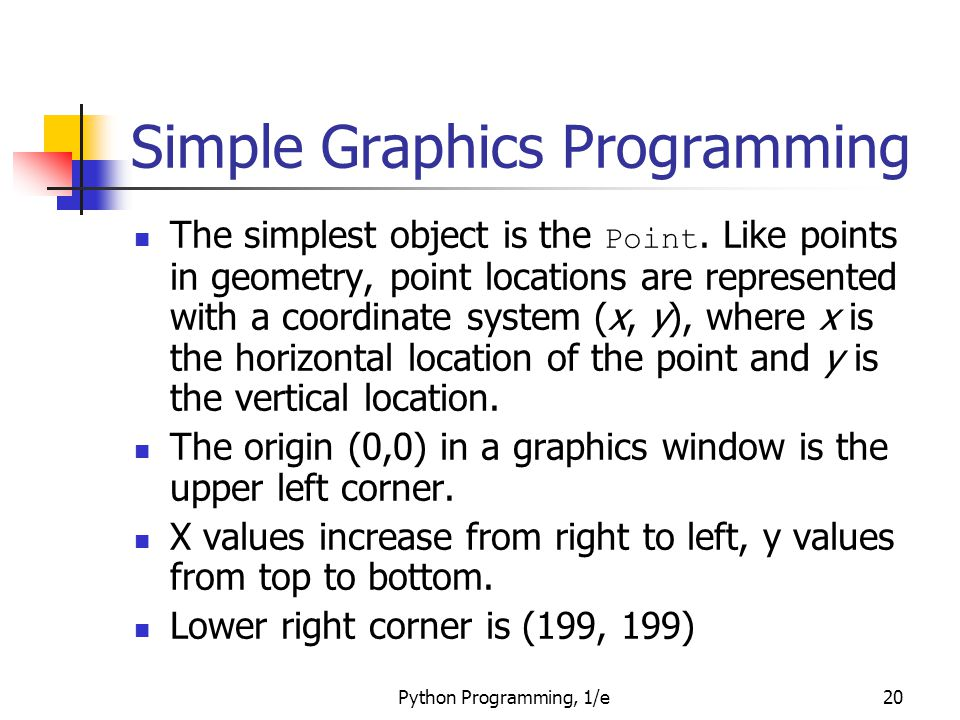 Python Programming, 1/e20 Simple Graphics Programming The simplest object is the Point. Like points in geometry, point locations are represented with
