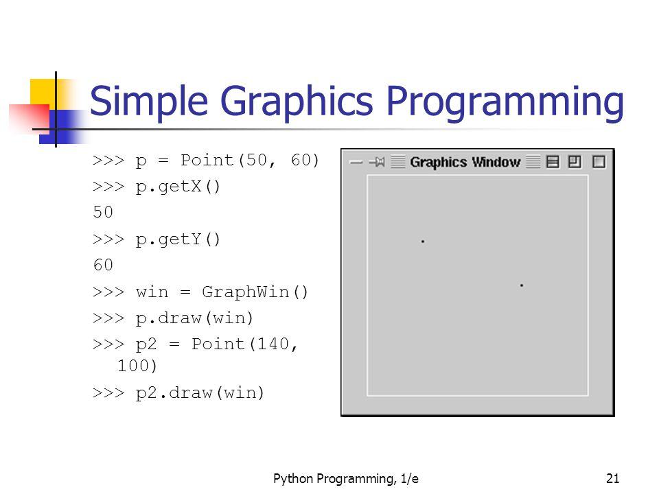 Python Programming, 1/e21 Simple Graphics Programming >>> p = Point(50, 60) >>> p.getX() 50 >>> p.getY() 60 >>> win = GraphWin() >>> p.draw(win) >>> p