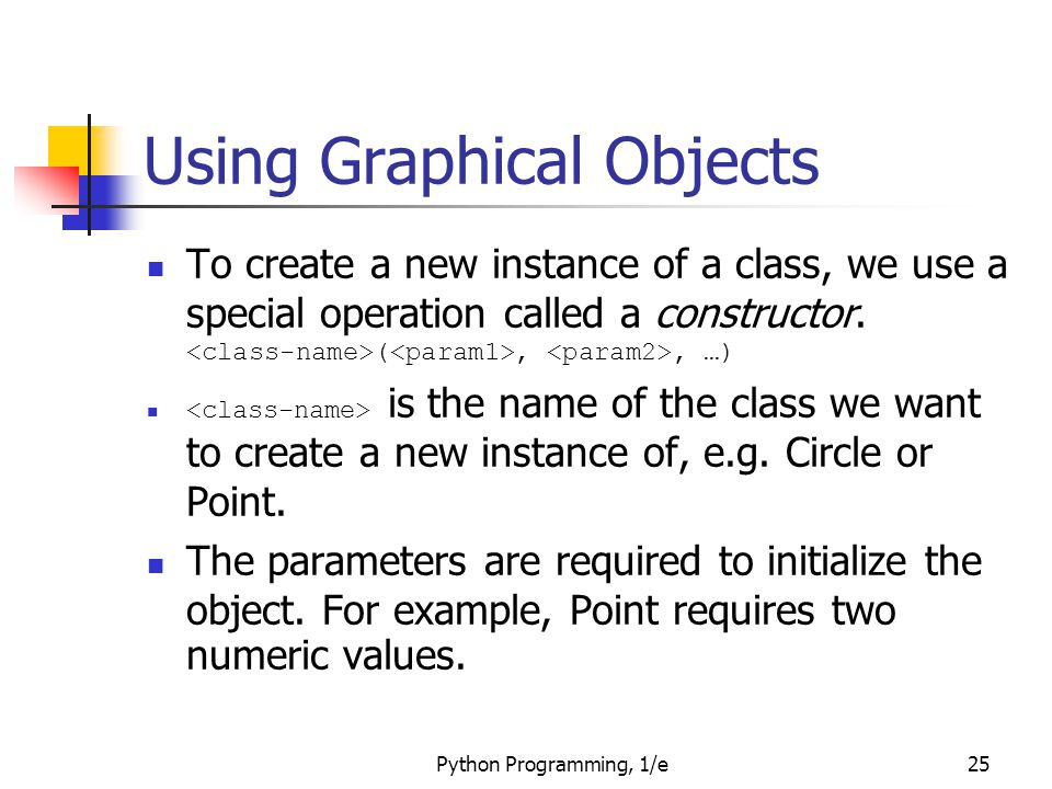 Python Programming, 1/e25 Using Graphical Objects To create a new instance of a class, we use a special operation called a constructor. (,, …) is the