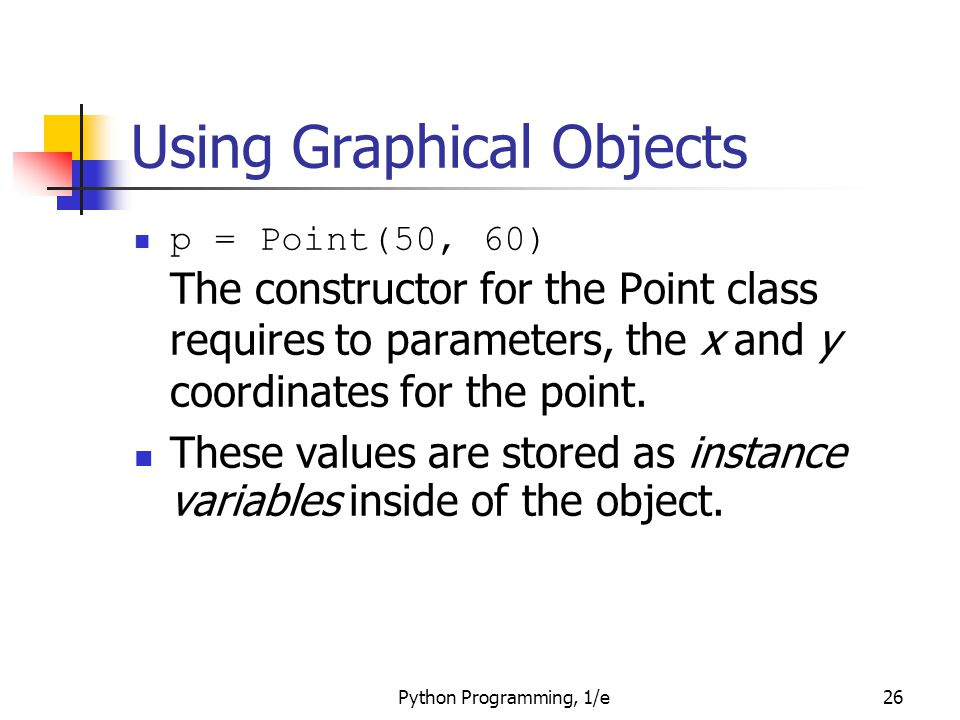Python Programming, 1/e26 Using Graphical Objects p = Point(50, 60) The constructor for the Point class requires to parameters, the x and y coordinate