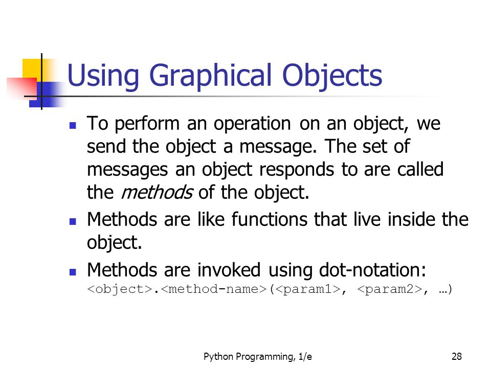 Python Programming, 1/e28 Using Graphical Objects To perform an operation on an object, we send the object a message. The set of messages an object re