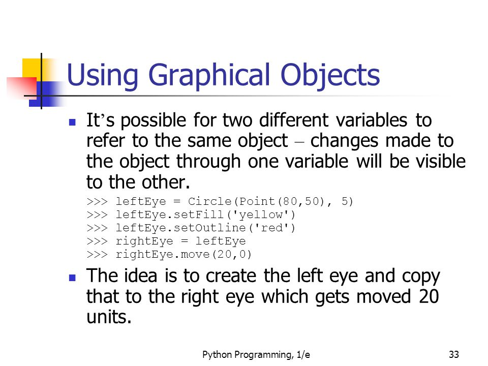 Python Programming, 1/e33 Using Graphical Objects It ' s possible for two different variables to refer to the same object – changes made to the object