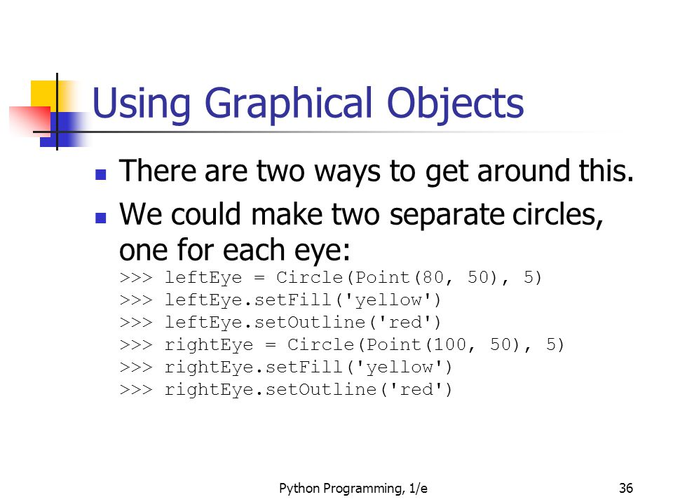 Python Programming, 1/e36 Using Graphical Objects There are two ways to get around this. We could make two separate circles, one for each eye: >>> lef