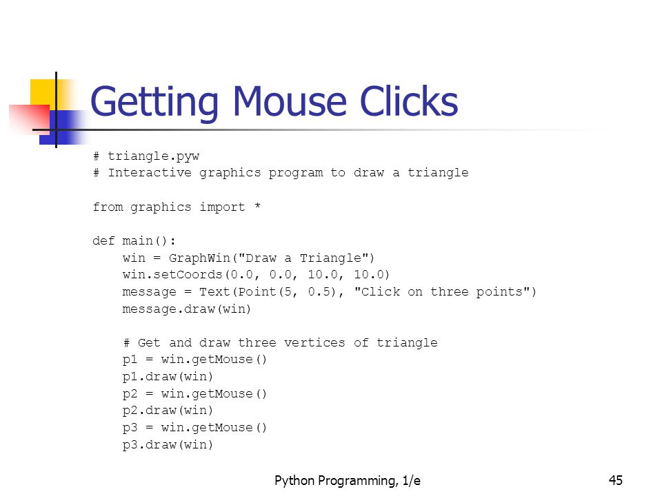 Python Programming, 1/e45 Getting Mouse Clicks # triangle.pyw # Interactive graphics program to draw a triangle from graphics import * def main(): win