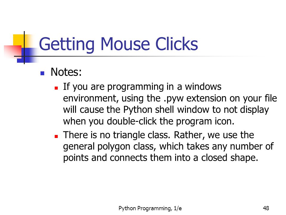 Python Programming, 1/e48 Getting Mouse Clicks Notes: If you are programming in a windows environment, using the.pyw extension on your file will cause