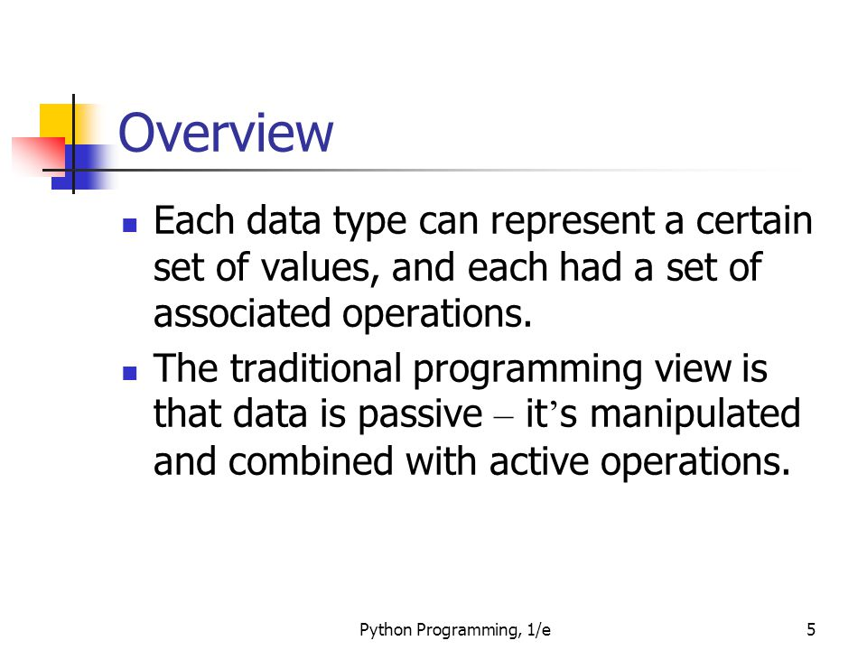 Python Programming, 1/e5 Overview Each data type can represent a certain set of values, and each had a set of associated operations. The traditional p