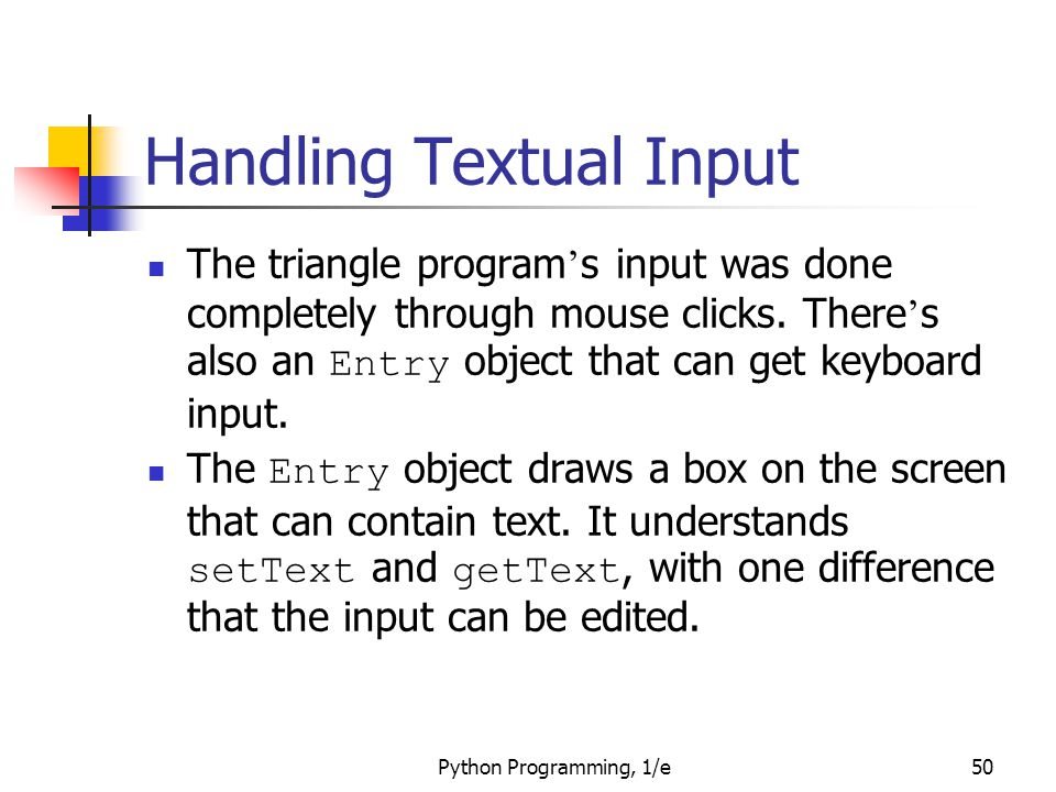 Python Programming, 1/e50 Handling Textual Input The triangle program ' s input was done completely through mouse clicks. There ' s also an Entry obje