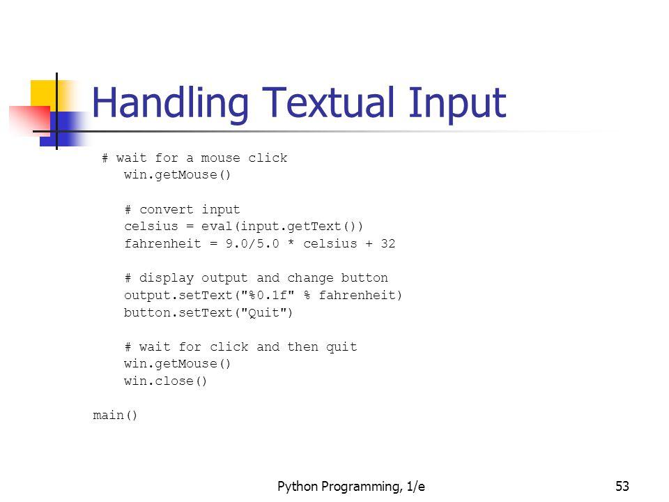Python Programming, 1/e53 Handling Textual Input # wait for a mouse click win.getMouse() # convert input celsius = eval(input.getText()) fahrenheit =