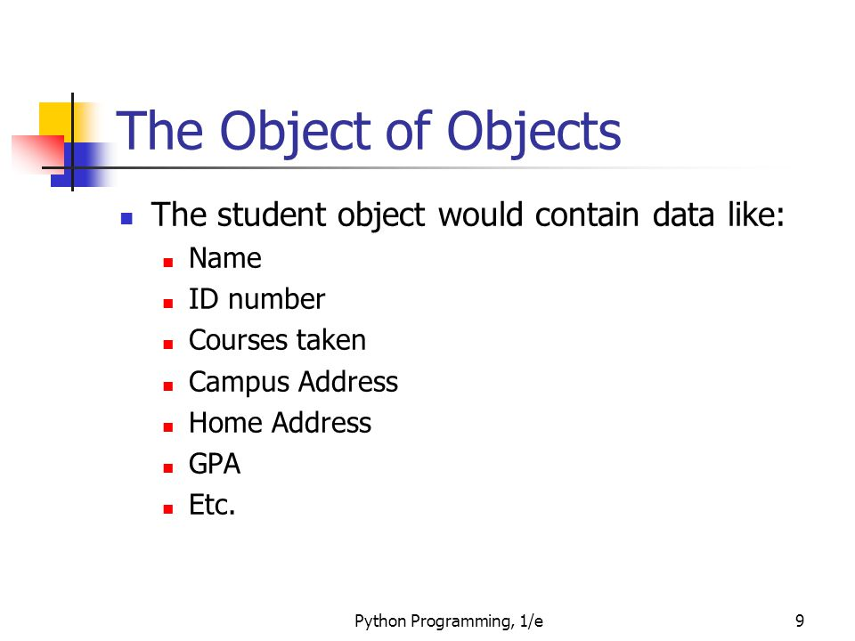 Python Programming, 1/e9 The Object of Objects The student object would contain data like: Name ID number Courses taken Campus Address Home Address GP