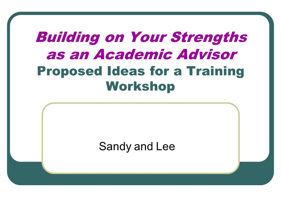 Building on Your Strengths as an Academic Advisor Proposed Ideas for a Training Workshop Sandy and Lee