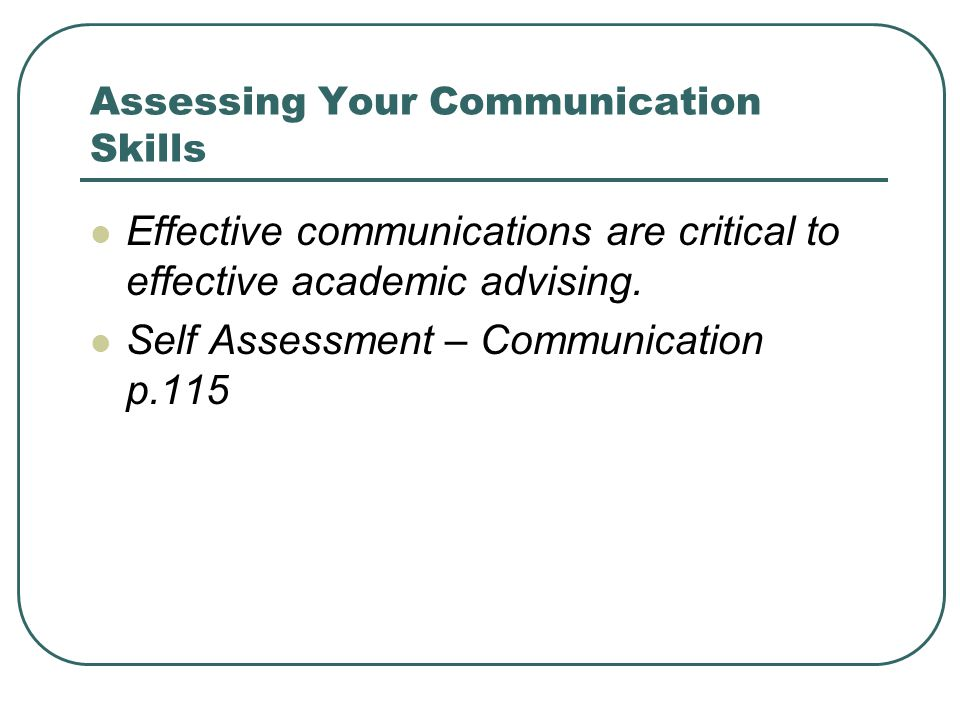 Assessing Your Communication Skills Effective communications are critical to effective academic advising.
