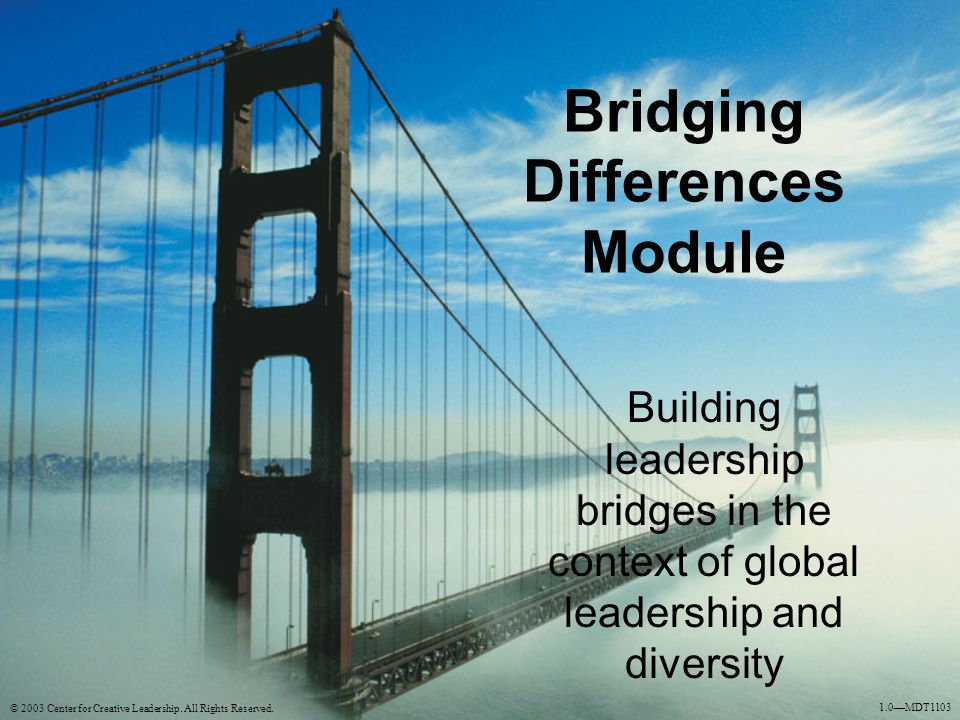 Bridging Differences Module Building leadership bridges in the context of global leadership and diversity © 2003 Center for Creative Leadership. All R