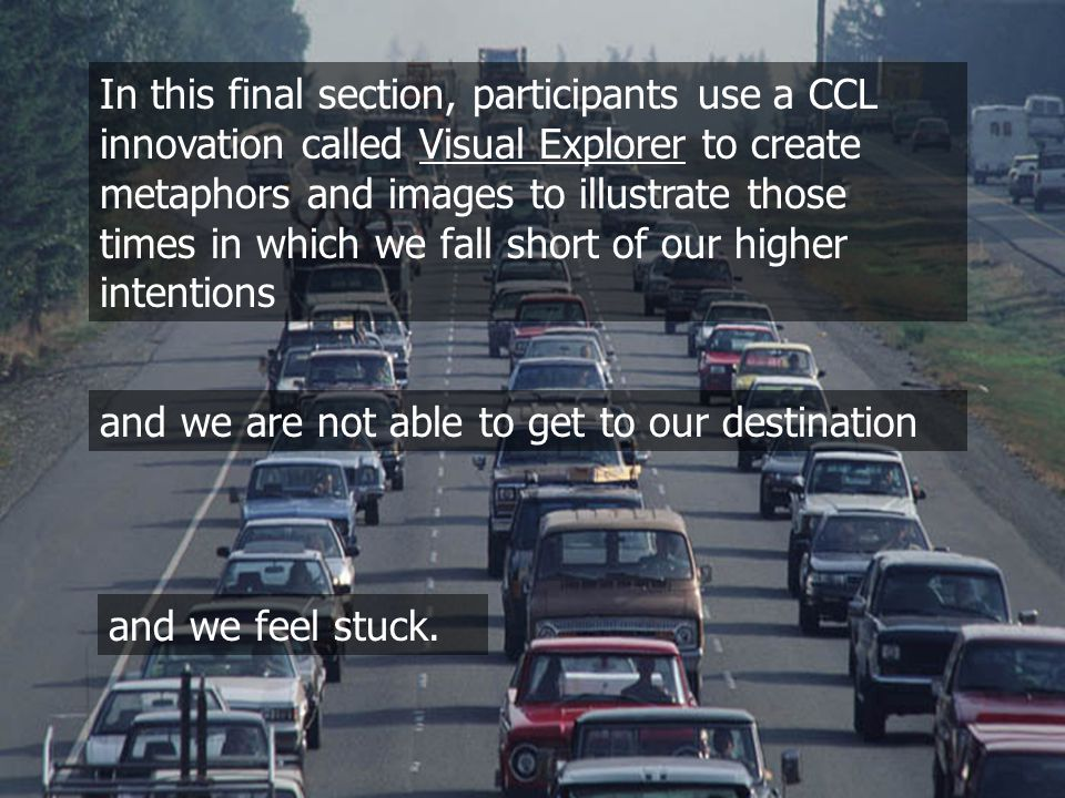 010 In this final section, participants use a CCL innovation called Visual Explorer to create metaphors and images to illustrate those times in which