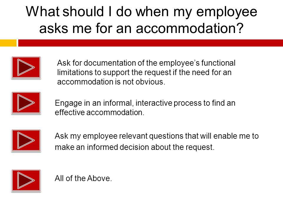 What should I do when my employee asks me for an accommodation? Ask my employee relevant questions that will enable me to make an informed decision ab