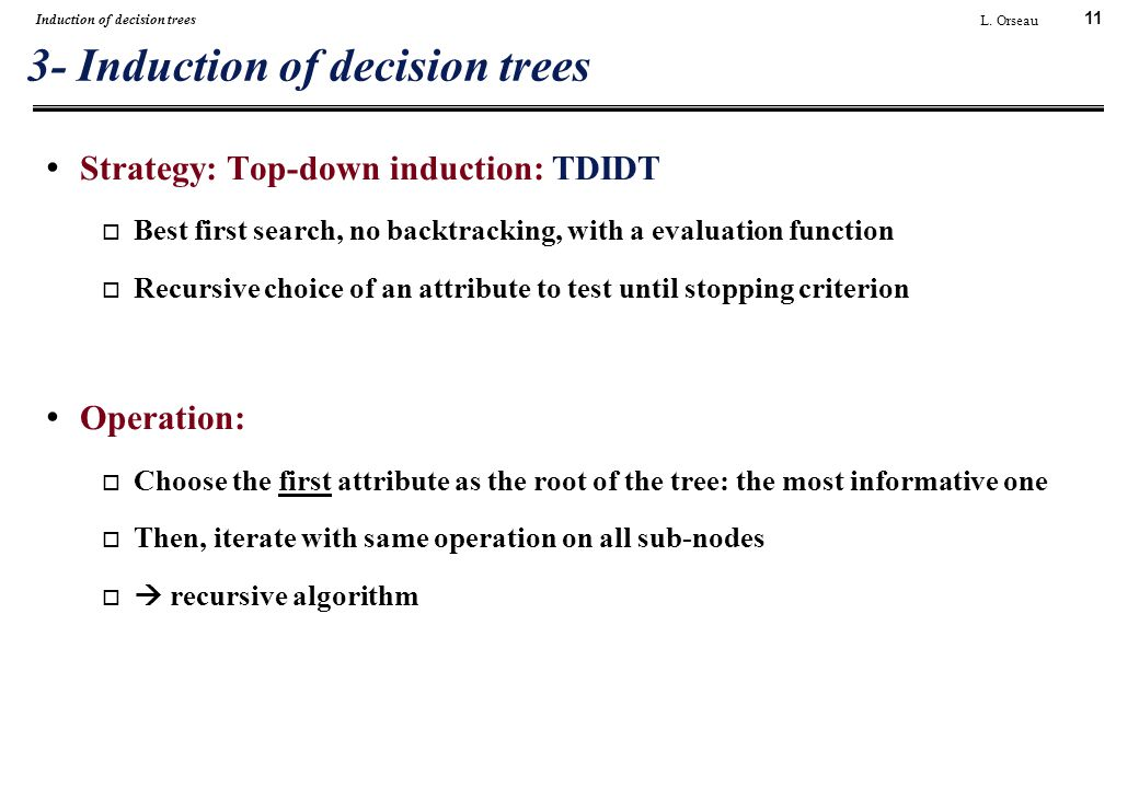 11 L. Orseau Induction of decision trees 3- Induction of decision trees Strategy: Top-down induction: TDIDT  Best first search, no backtracking, with