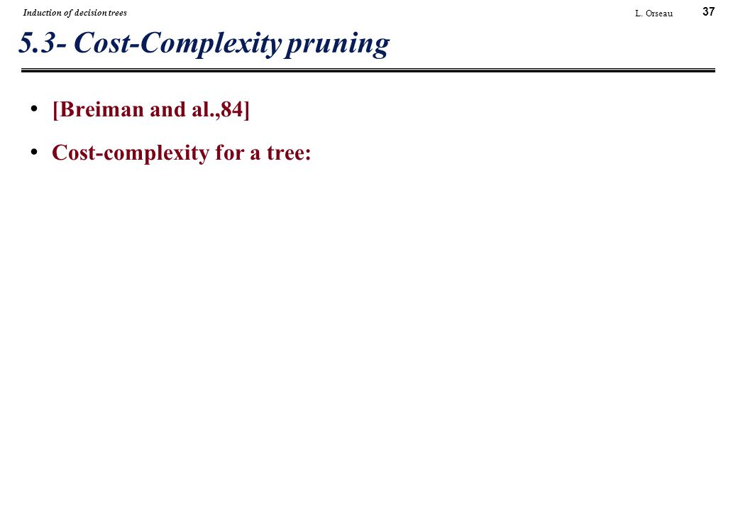 37 L. Orseau Induction of decision trees 5.3- Cost-Complexity pruning [Breiman and al.,84] Cost-complexity for a tree: