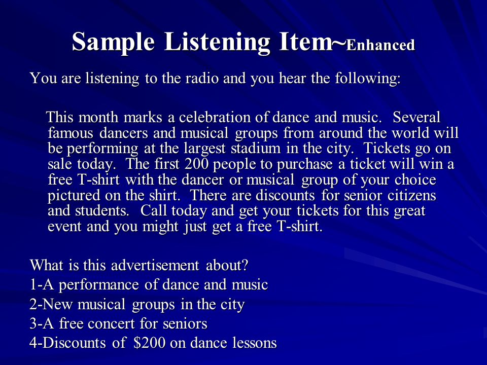 Sample Listening Item~ Enhanced You are listening to the radio and you hear the following: This month marks a celebration of dance and music. Several