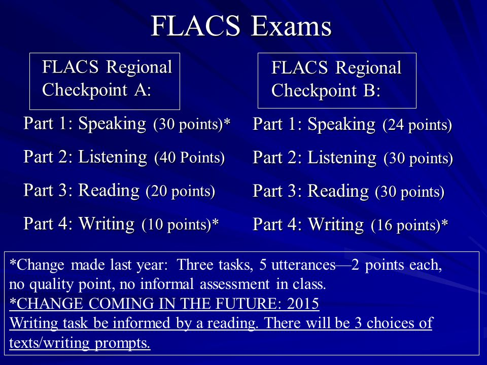 FLACS Exams FLACS Regional Checkpoint A: FLACS Regional Checkpoint A: Part 1: Speaking (30 points)* Part 2: Listening (40 Points) Part 3: Reading (20 points) Part 4: Writing (10 points)* FLACS Regional Checkpoint B: FLACS Regional Checkpoint B: Part 1: Speaking (24 points) Part 2: Listening (30 points) Part 3: Reading (30 points) Part 4: Writing (16 points)* *Change made last year: Three tasks, 5 utterances—2 points each, no quality point, no informal assessment in class.