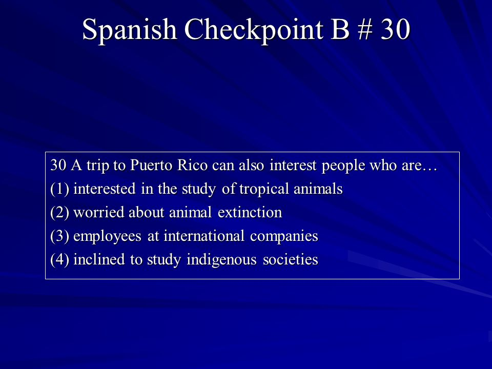Spanish Checkpoint B # 30 30 A trip to Puerto Rico can also interest people who are… (1) interested in the study of tropical animals (2) worried about