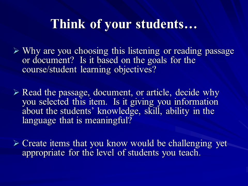 Think of your students…  Why are you choosing this listening or reading passage or document? Is it based on the goals for the course/student learning